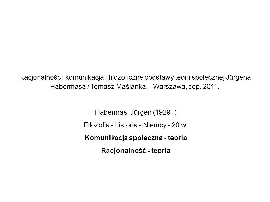Racjonalność i komunikacja : filozoficzne podstawy teorii społecznej Jürgena Habermasa / Tomasz Maślanka. - Warszawa, cop. 2011. Habermas, Jürgen (192