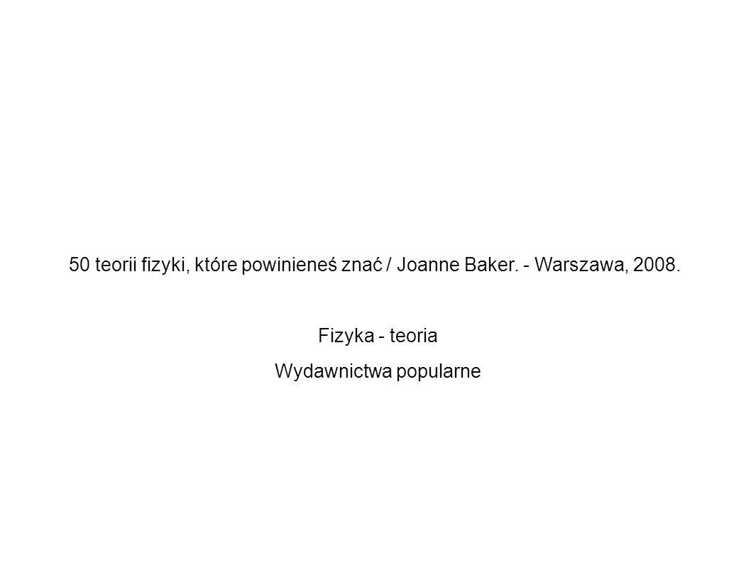 50 teorii fizyki, które powinieneś znać / Joanne Baker. - Warszawa, 2008. Fizyka - teoria Wydawnictwa popularne