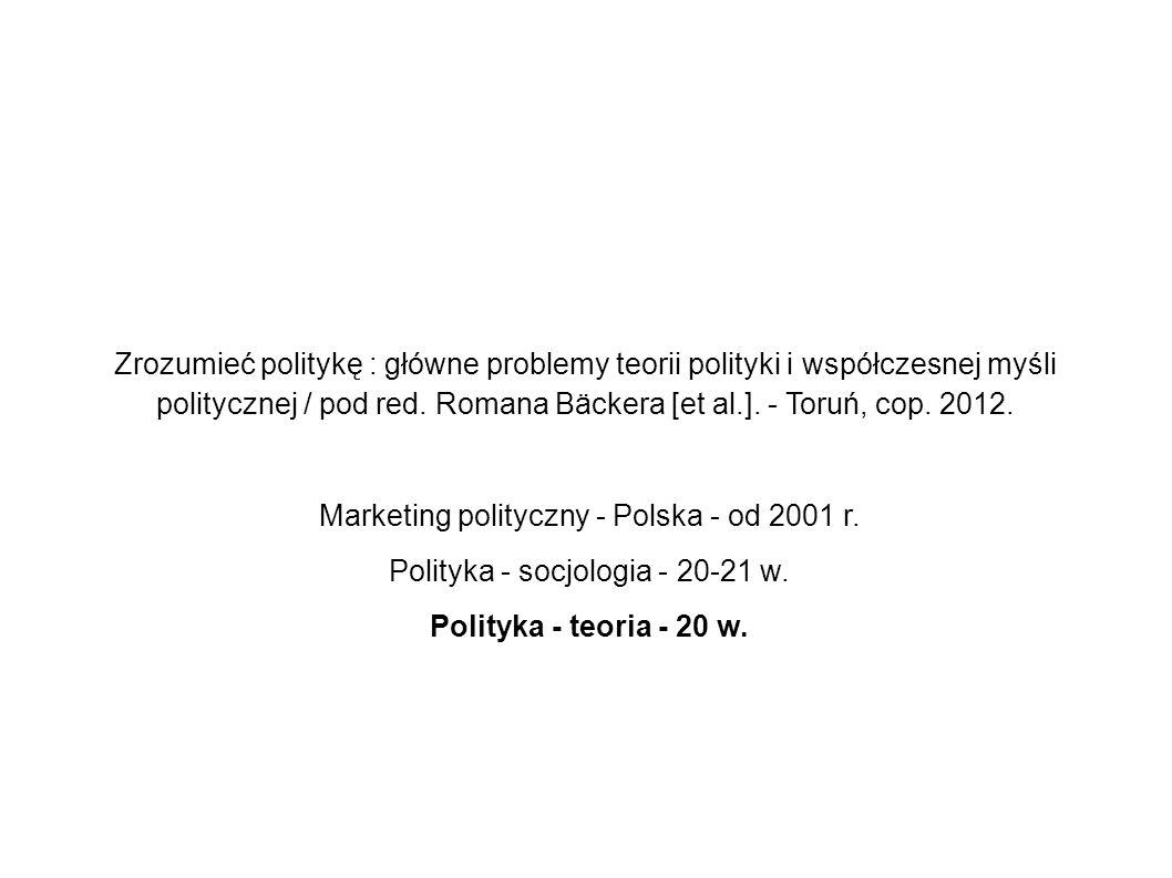 Zrozumieć politykę : główne problemy teorii polityki i współczesnej myśli politycznej / pod red. Romana Bäckera [et al.]. - Toruń, cop. 2012. Marketin