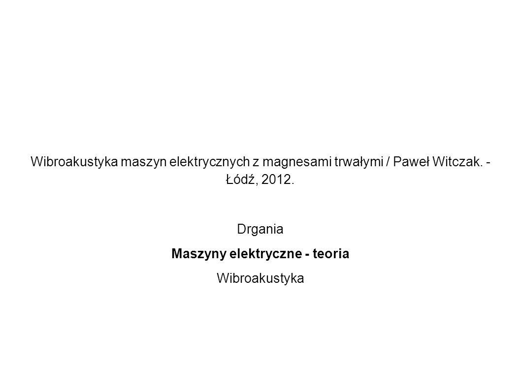 Wibroakustyka maszyn elektrycznych z magnesami trwałymi / Paweł Witczak. - Łódź, 2012. Drgania Maszyny elektryczne - teoria Wibroakustyka