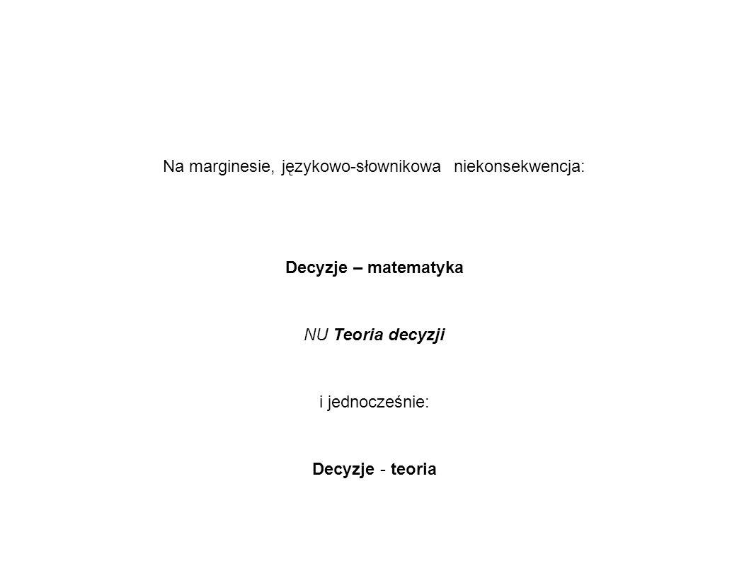 Na marginesie, językowo-słownikowa niekonsekwencja: Decyzje – matematyka NU Teoria decyzji i jednocześnie: Decyzje - teoria