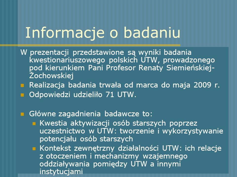 Informacje o badaniu W prezentacji przedstawione są wyniki badania kwestionariuszowego polskich UTW, prowadzonego pod kierunkiem Pani Profesor Renaty