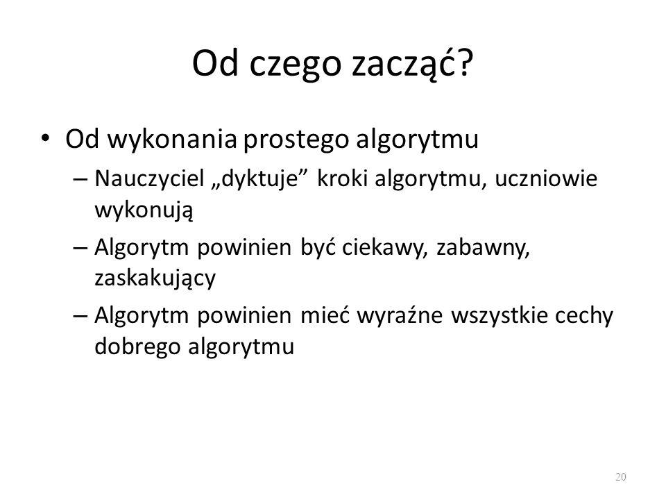 Od czego zacząć? Od wykonania prostego algorytmu – Nauczyciel dyktuje kroki algorytmu, uczniowie wykonują – Algorytm powinien być ciekawy, zabawny, za