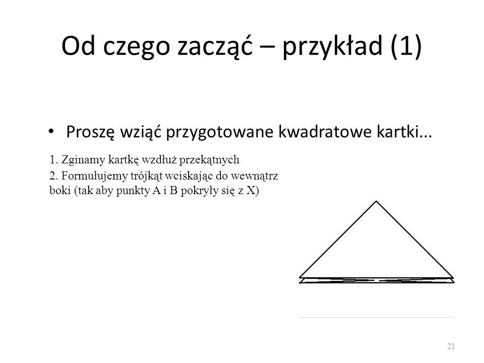 Od czego zacząć – przykład (1) Proszę wziąć przygotowane kwadratowe kartki... 21 1. Zginamy kartkę wzdłuż przekątnych 2. Formułujemy trójkąt wciskając