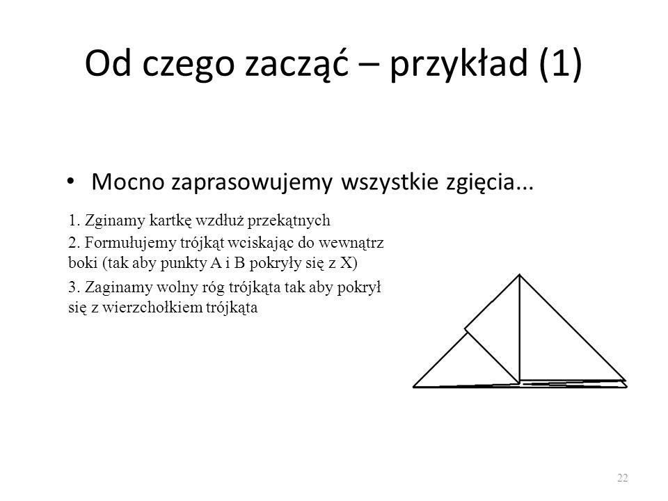 Od czego zacząć – przykład (1) Mocno zaprasowujemy wszystkie zgięcia... 22 1. Zginamy kartkę wzdłuż przekątnych 2. Formułujemy trójkąt wciskając do we