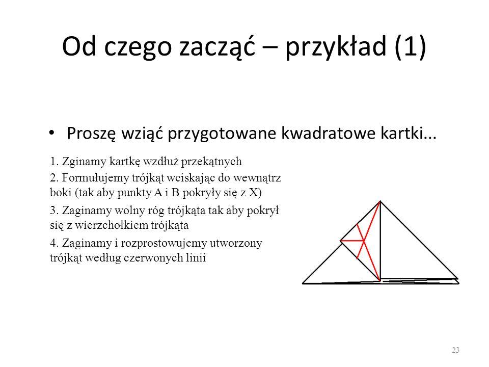 Od czego zacząć – przykład (1) Proszę wziąć przygotowane kwadratowe kartki... 23 1. Zginamy kartkę wzdłuż przekątnych 2. Formułujemy trójkąt wciskając