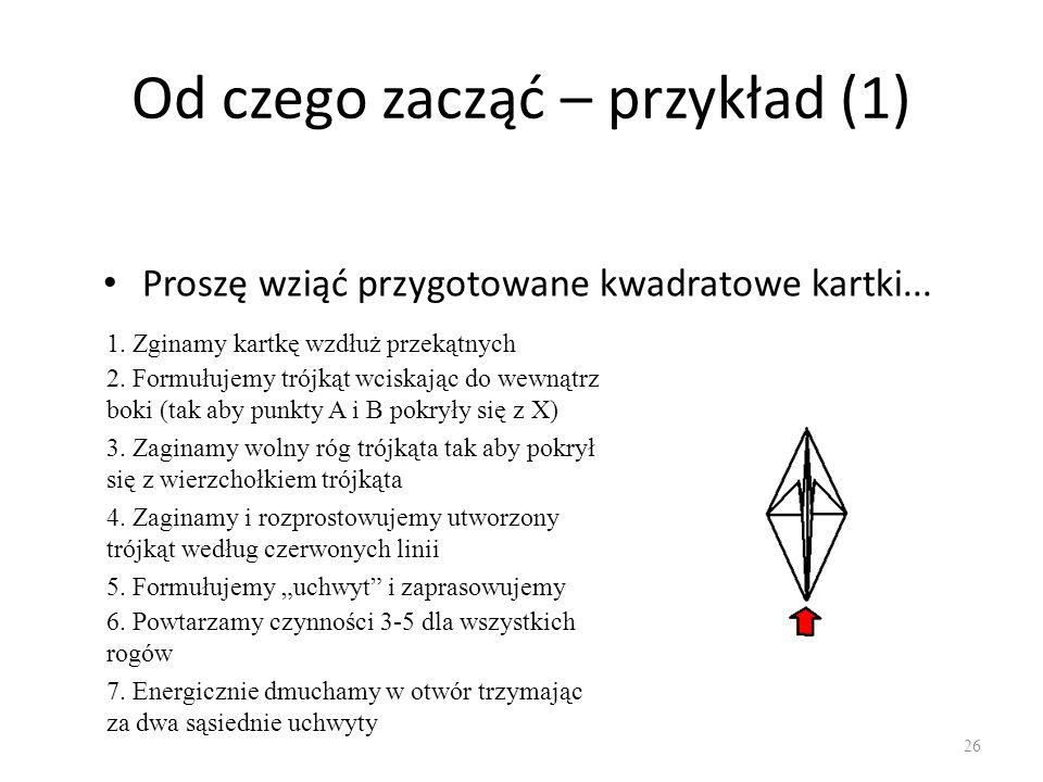 Od czego zacząć – przykład (1) Proszę wziąć przygotowane kwadratowe kartki... 26 1. Zginamy kartkę wzdłuż przekątnych 2. Formułujemy trójkąt wciskając