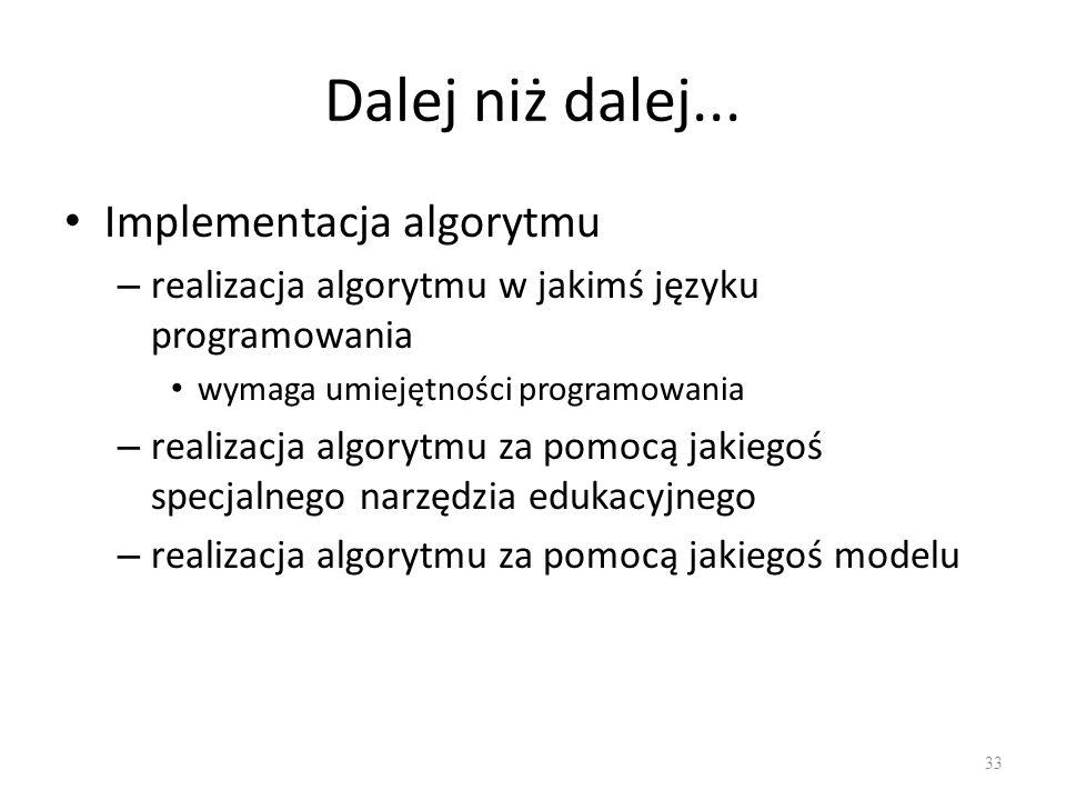 Dalej niż dalej... Implementacja algorytmu – realizacja algorytmu w jakimś języku programowania wymaga umiejętności programowania – realizacja algoryt