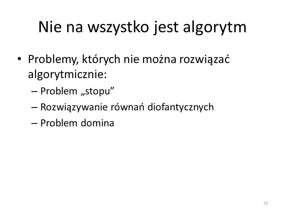 Nie na wszystko jest algorytm Problemy, których nie można rozwiązać algorytmicznie: – Problem stopu – Rozwiązywanie równań diofantycznych – Problem do