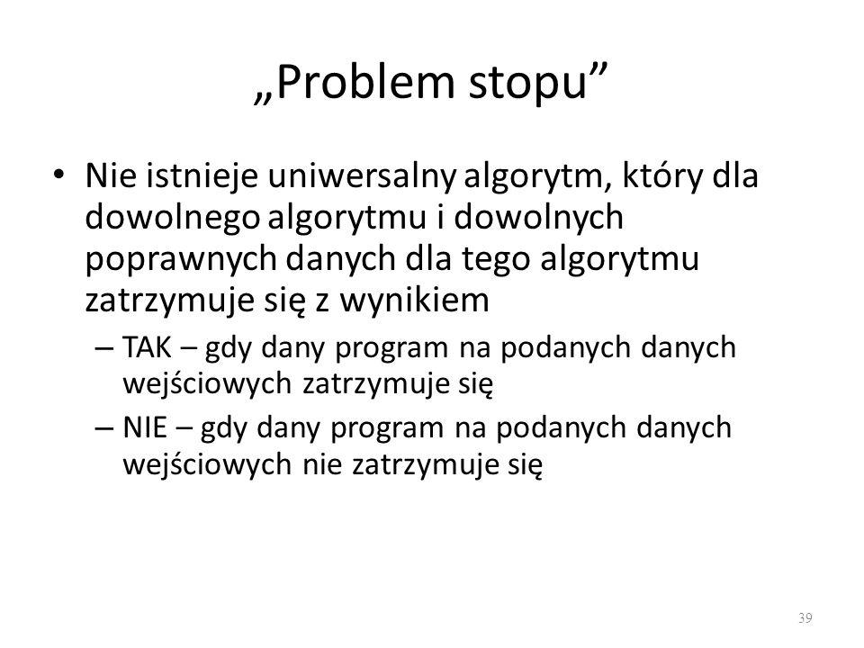 Problem stopu Nie istnieje uniwersalny algorytm, który dla dowolnego algorytmu i dowolnych poprawnych danych dla tego algorytmu zatrzymuje się z wynik