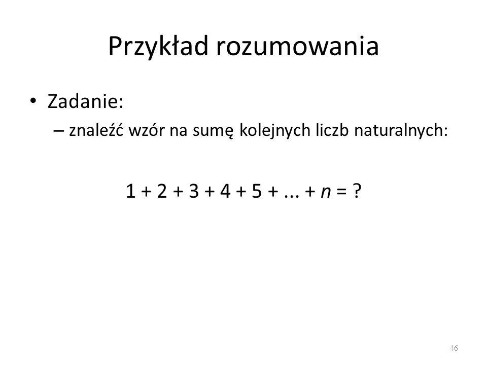 Przykład rozumowania Zadanie: – znaleźć wzór na sumę kolejnych liczb naturalnych: 1 + 2 + 3 + 4 + 5 +... + n = ? 46