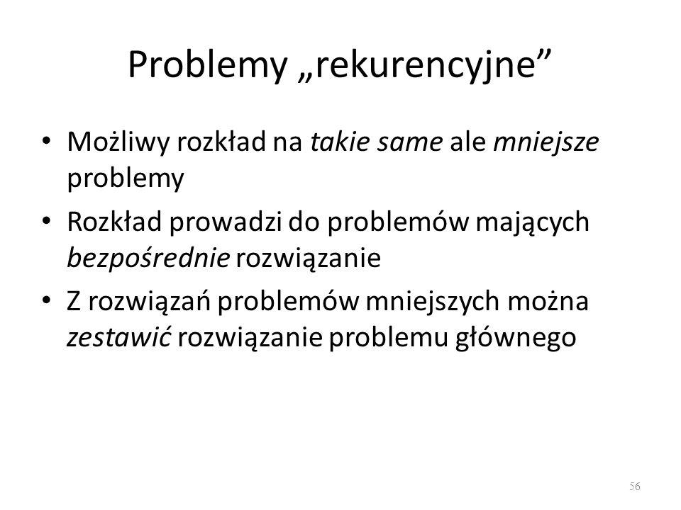 Problemy rekurencyjne Możliwy rozkład na takie same ale mniejsze problemy Rozkład prowadzi do problemów mających bezpośrednie rozwiązanie Z rozwiązań