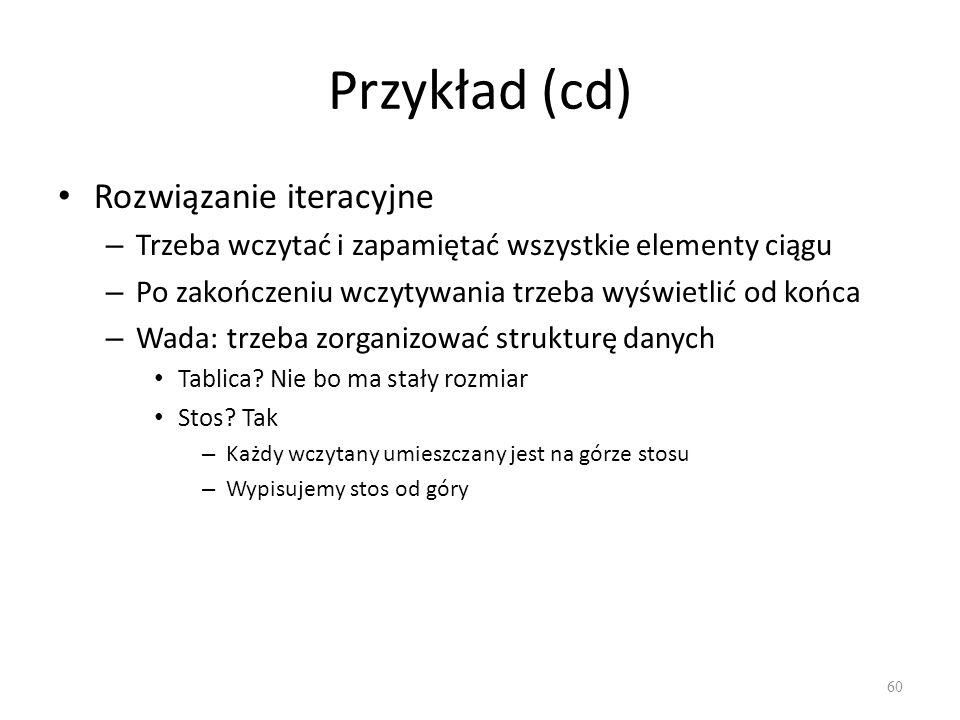 Przykład (cd) Rozwiązanie iteracyjne – Trzeba wczytać i zapamiętać wszystkie elementy ciągu – Po zakończeniu wczytywania trzeba wyświetlić od końca –
