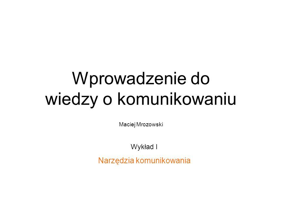 Wprowadzenie do wiedzy o komunikowaniu Maciej Mrozowski Wykład I Narzędzia komunikowania