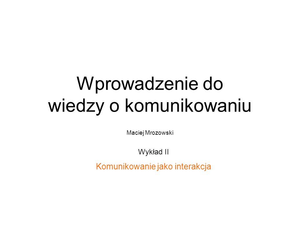 Wprowadzenie do wiedzy o komunikowaniu Maciej Mrozowski Wykład II Komunikowanie jako interakcja