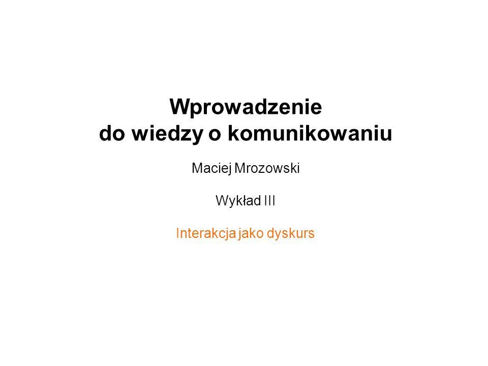 Wprowadzenie do wiedzy o komunikowaniu Maciej Mrozowski Wykład III Interakcja jako dyskurs