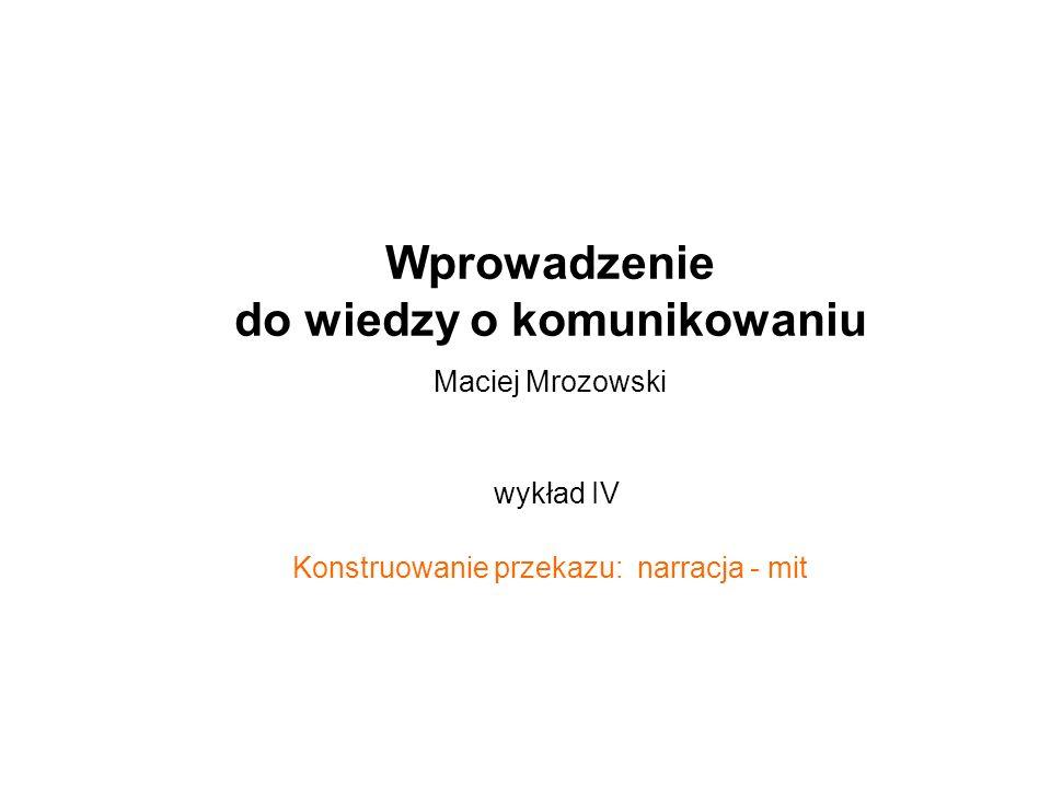 Wprowadzenie do wiedzy o komunikowaniu Maciej Mrozowski wykład IV Konstruowanie przekazu: narracja - mit