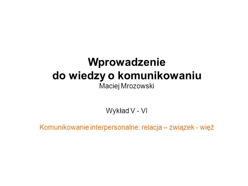 Wprowadzenie do wiedzy o komunikowaniu Maciej Mrozowski Wykład V - VI Komunikowanie interpersonalne: relacja – związek - więź