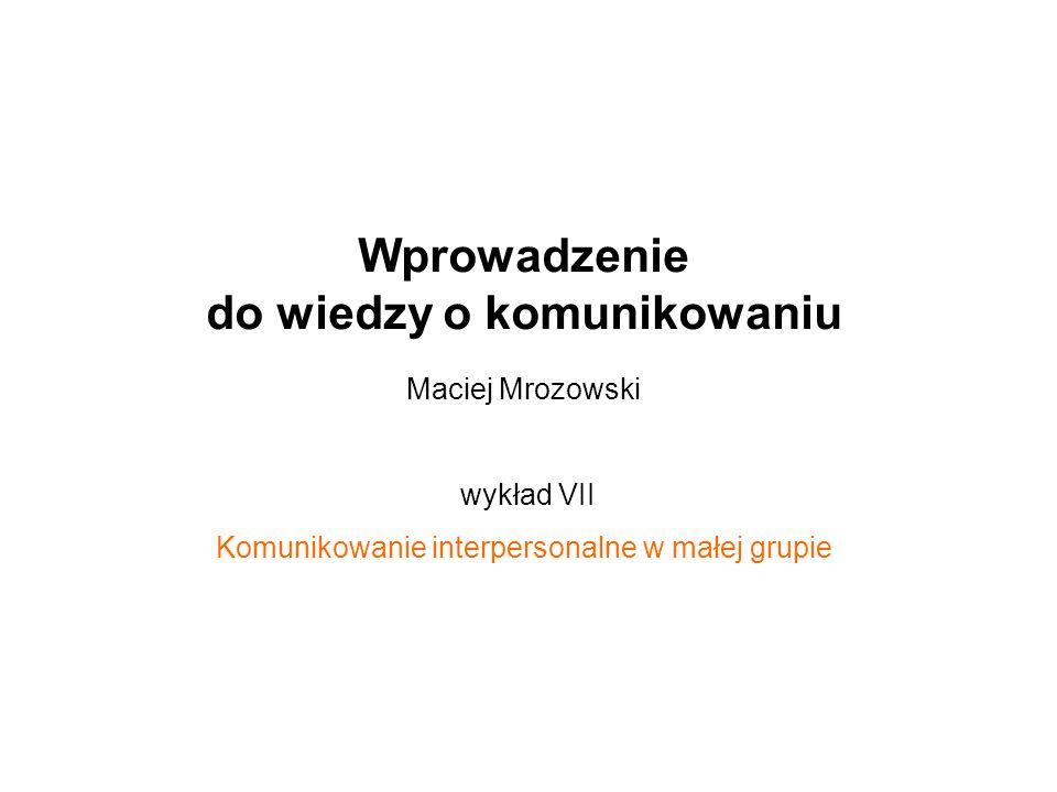 Wprowadzenie do wiedzy o komunikowaniu Maciej Mrozowski wykład VII Komunikowanie interpersonalne w małej grupie