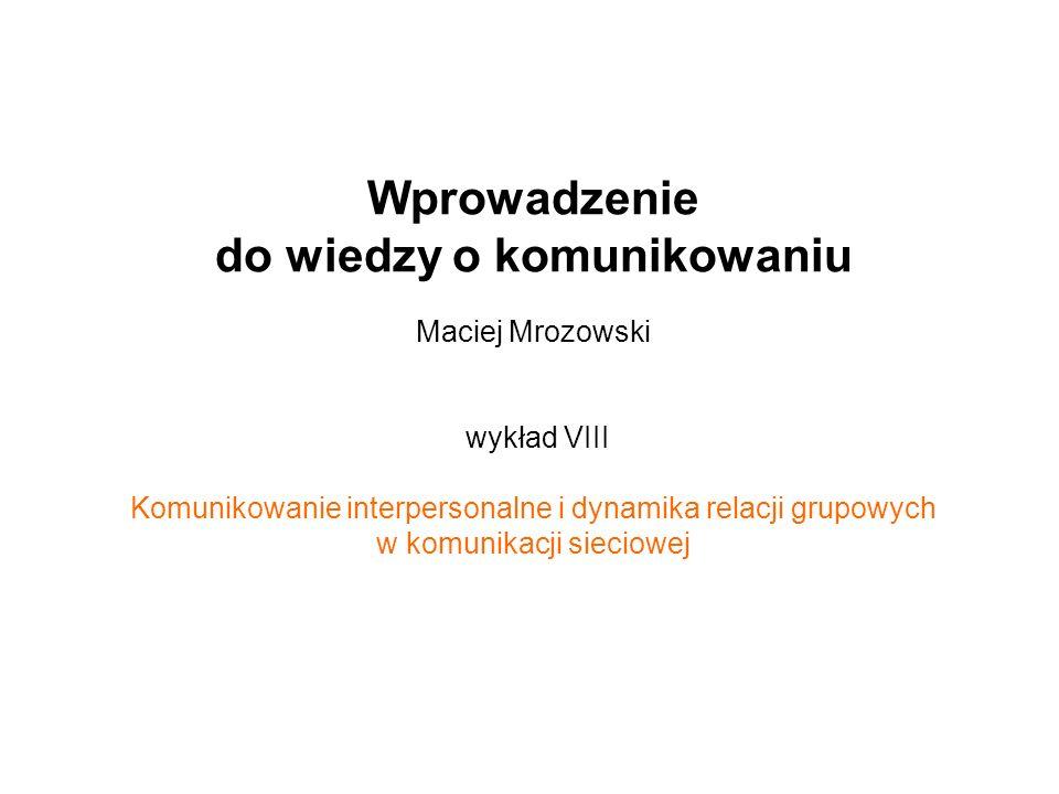Wprowadzenie do wiedzy o komunikowaniu Maciej Mrozowski wykład VIII Komunikowanie interpersonalne i dynamika relacji grupowych w komunikacji sieciowej