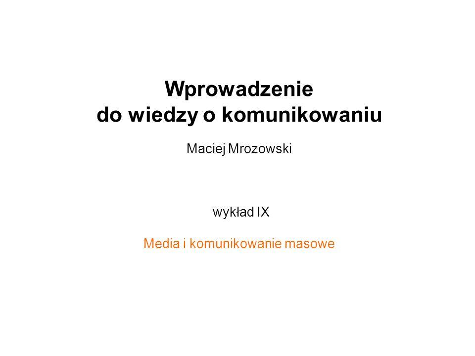 Wprowadzenie do wiedzy o komunikowaniu Maciej Mrozowski wykład IX Media i komunikowanie masowe