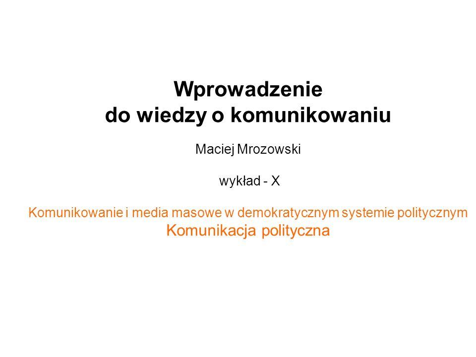Wprowadzenie do wiedzy o komunikowaniu Maciej Mrozowski wykład - X Komunikowanie i media masowe w demokratycznym systemie politycznym Komunikacja poli