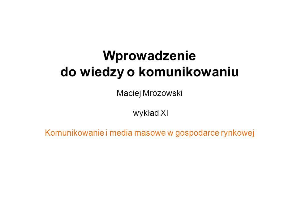 Wprowadzenie do wiedzy o komunikowaniu Maciej Mrozowski wykład XI Komunikowanie i media masowe w gospodarce rynkowej