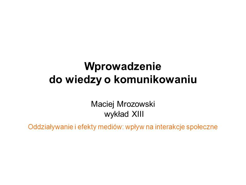 Wprowadzenie do wiedzy o komunikowaniu Maciej Mrozowski wykład XIII Oddziaływanie i efekty mediów: wpływ na interakcje społeczne