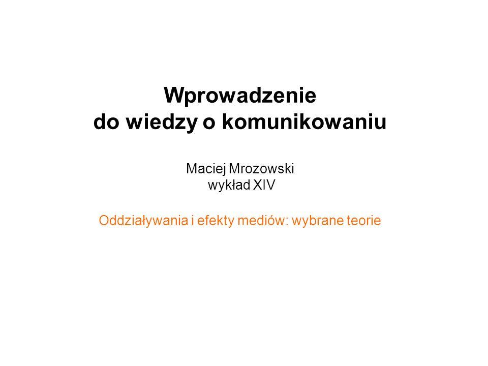 Wprowadzenie do wiedzy o komunikowaniu Maciej Mrozowski wykład XIV Oddziaływania i efekty mediów: wybrane teorie