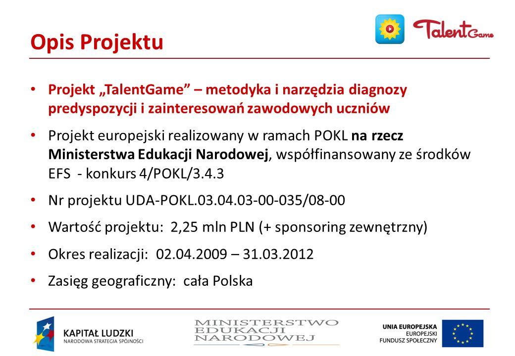 Opis Projektu Projekt TalentGame – metodyka i narzędzia diagnozy predyspozycji i zainteresowań zawodowych uczniów Projekt europejski realizowany w ramach POKL na rzecz Ministerstwa Edukacji Narodowej, współfinansowany ze środków EFS - konkurs 4/POKL/3.4.3 Nr projektu UDA-POKL.03.04.03-00-035/08-00 Wartość projektu: 2,25 mln PLN (+ sponsoring zewnętrzny) Okres realizacji: 02.04.2009 – 31.03.2012 Zasięg geograficzny: cała Polska