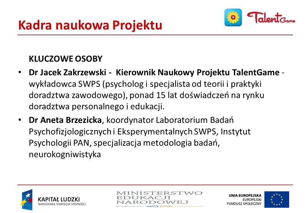 Kadra naukowa Projektu KLUCZOWE OSOBY Dr Jacek Zakrzewski - Kierownik Naukowy Projektu TalentGame - wykładowca SWPS (psycholog i specjalista od teorii i praktyki doradztwa zawodowego), ponad 15 lat doświadczeń na rynku doradztwa personalnego i edukacji.