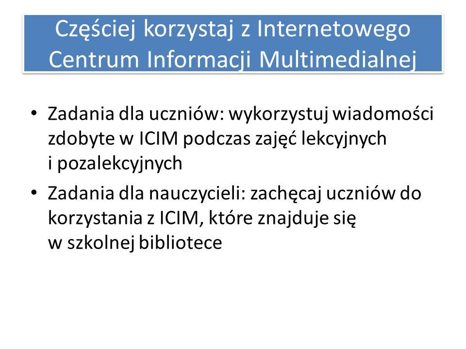 Częściej korzystaj z Internetowego Centrum Informacji Multimedialnej Zadania dla uczniów: wykorzystuj wiadomości zdobyte w ICIM podczas zajęć lekcyjnych i pozalekcyjnych Zadania dla nauczycieli: zachęcaj uczniów do korzystania z ICIM, które znajduje się w szkolnej bibliotece