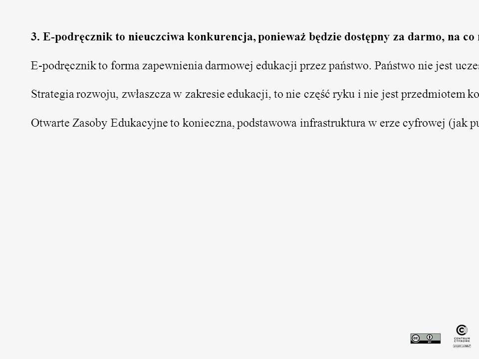 3. E-podręcznik to nieuczciwa konkurencja, ponieważ będzie dostępny za darmo, na co nie mogą sobie pozwolić prywatni wydawcy. Do tego doprowadzi to do