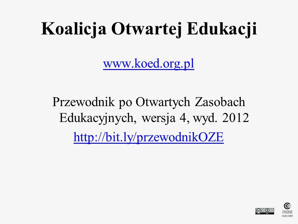 Koalicja Otwartej Edukacji www.koed.org.pl Przewodnik po Otwartych Zasobach Edukacyjnych, wersja 4, wyd. 2012 http://bit.ly/przewodnikOZE