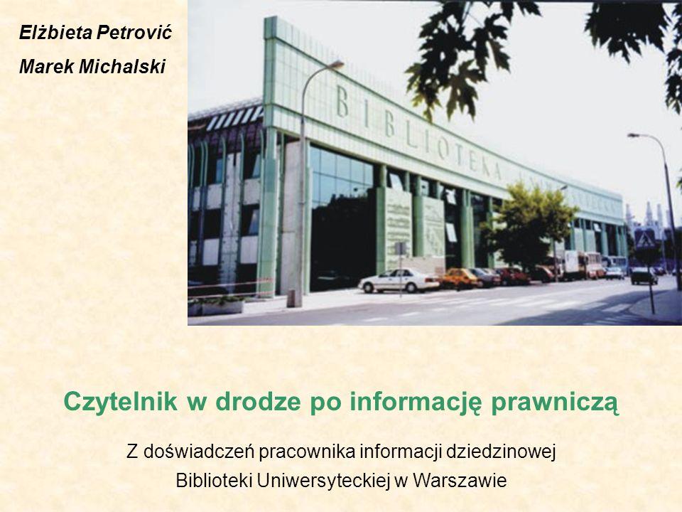 Czytelnik w drodze po informację prawniczą Z doświadczeń pracownika informacji dziedzinowej Biblioteki Uniwersyteckiej w Warszawie Elżbieta Petrović Marek Michalski