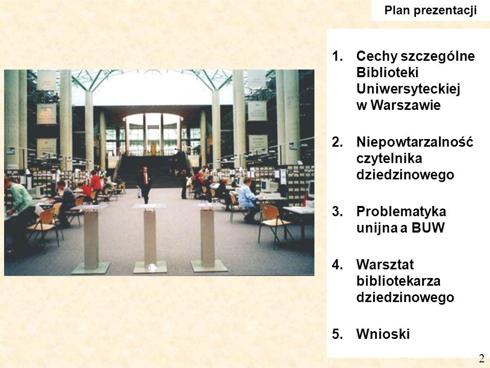 Plan prezentacji 1.Cechy szczególne Biblioteki Uniwersyteckiej w Warszawie 2.Niepowtarzalność czytelnika dziedzinowego 3.Problematyka unijna a BUW 4.Warsztat bibliotekarza dziedzinowego 5.Wnioski 2