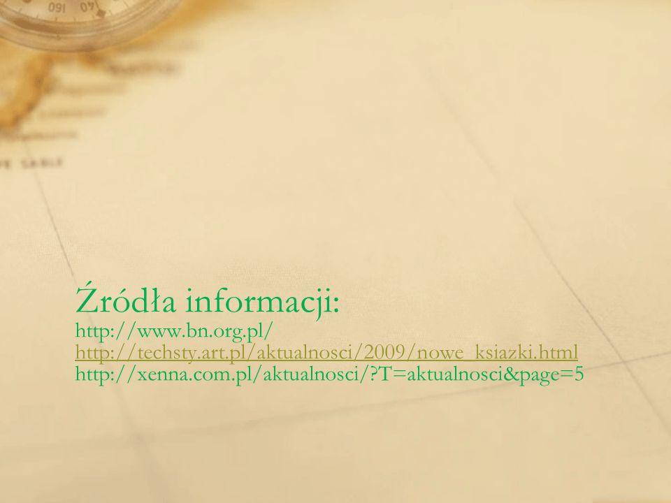 Źródła informacji: http://www.bn.org.pl/ http://techsty.art.pl/aktualnosci/2009/nowe_ksiazki.html http://xenna.com.pl/aktualnosci/?T=aktualnosci&page=