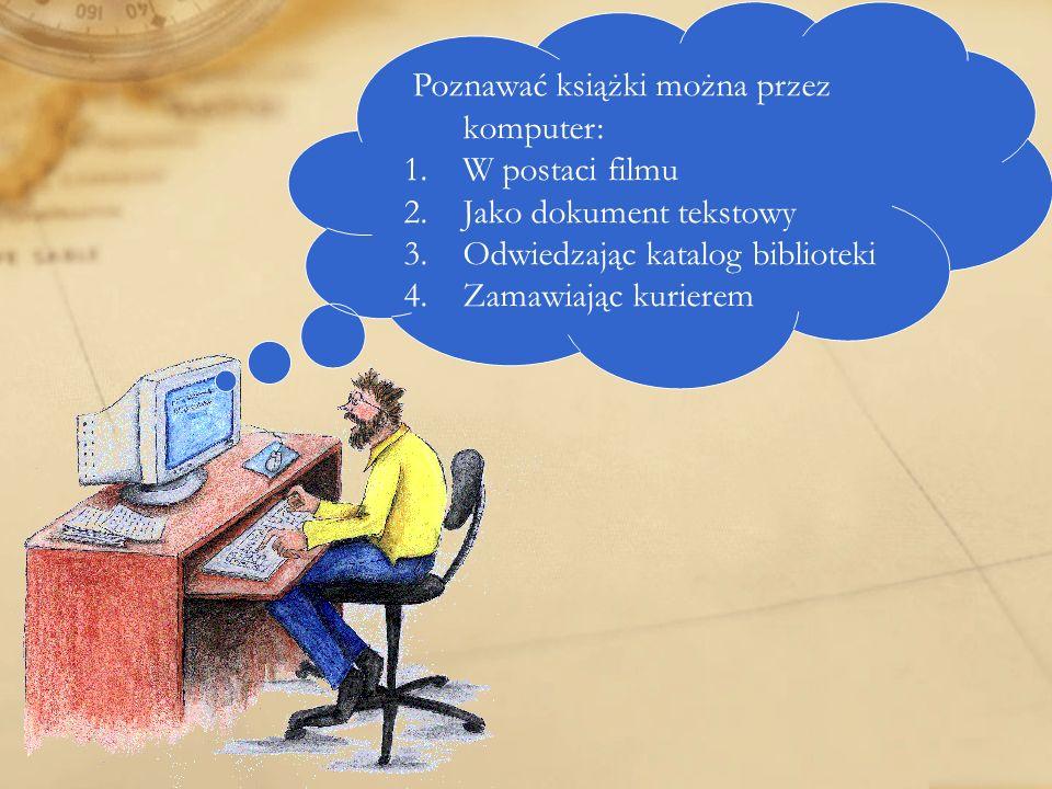 Poznawać książki można przez komputer: 1.W postaci filmu 2.Jako dokument tekstowy 3.Odwiedzając katalog biblioteki 4.Zamawiając kurierem