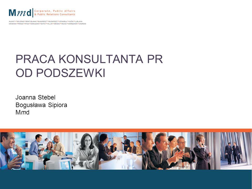 Dokument przygotowany przez Mmd Corporate, Public Affairs & Public Relations Consultants, wszystkie prawa zastrzeżone PRACA KONSULTANTA PR OD PODSZEWKI Joanna Stebel Bogusława Sipiora Mmd