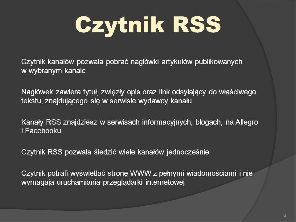14 Czytnik RSS Czytnik kanałów pozwala pobrać nagłówki artykułów publikowanych w wybranym kanale Nagłówek zawiera tytuł, zwięzły opis oraz link odsyłający do właściwego tekstu, znajdującego się w serwisie wydawcy kanału Kanały RSS znajdziesz w serwisach informacyjnych, blogach, na Allegro i Facebooku Czytnik RSS pozwala śledzić wiele kanałów jednocześnie Czytnik potrafi wyświetlać stronę WWW z pełnymi wiadomościami i nie wymagają uruchamiania przeglądarki internetowej