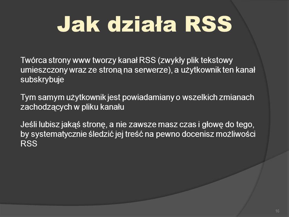 16 Jak działa RSS Twórca strony www tworzy kanał RSS (zwykły plik tekstowy umieszczony wraz ze stroną na serwerze), a użytkownik ten kanał subskrybuje Tym samym użytkownik jest powiadamiany o wszelkich zmianach zachodzących w pliku kanału Jeśli lubisz jakąś stronę, a nie zawsze masz czas i głowę do tego, by systematycznie śledzić jej treść na pewno docenisz możliwości RSS