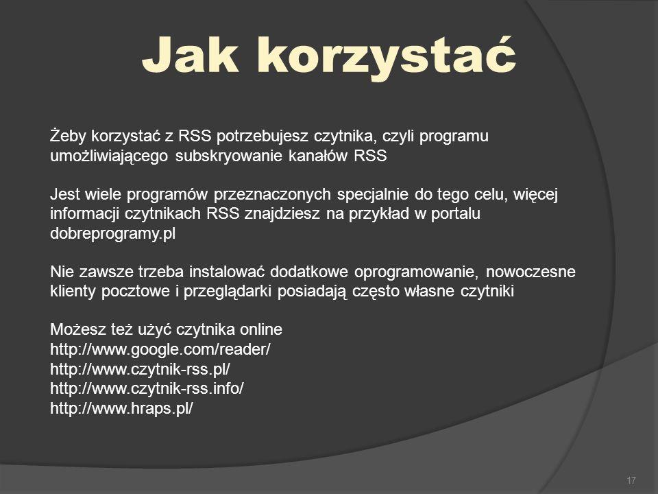 17 Jak korzystać Żeby korzystać z RSS potrzebujesz czytnika, czyli programu umożliwiającego subskryowanie kanałów RSS Jest wiele programów przeznaczonych specjalnie do tego celu, więcej informacji czytnikach RSS znajdziesz na przykład w portalu dobreprogramy.pl Nie zawsze trzeba instalować dodatkowe oprogramowanie, nowoczesne klienty pocztowe i przeglądarki posiadają często własne czytniki Możesz też użyć czytnika online http://www.google.com/reader/ http://www.czytnik-rss.pl/ http://www.czytnik-rss.info/ http://www.hraps.pl/