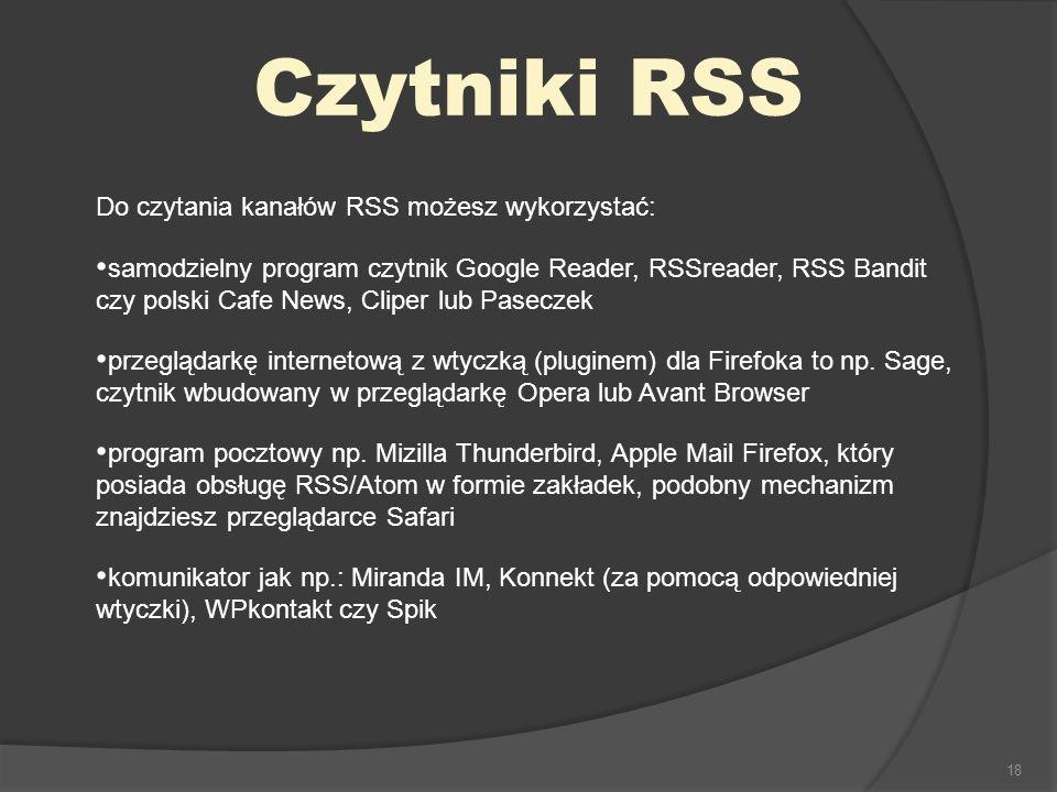 18 Czytniki RSS Do czytania kanałów RSS możesz wykorzystać: samodzielny program czytnik Google Reader, RSSreader, RSS Bandit czy polski Cafe News, Cli