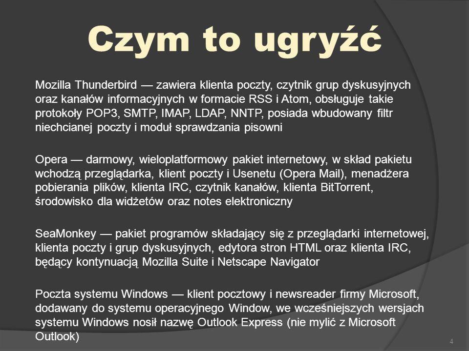4 Czym to ugryźć Mozilla Thunderbird zawiera klienta poczty, czytnik grup dyskusyjnych oraz kanałów informacyjnych w formacie RSS i Atom, obsługuje takie protokoły POP3, SMTP, IMAP, LDAP, NNTP, posiada wbudowany filtr niechcianej poczty i moduł sprawdzania pisowni Opera darmowy, wieloplatformowy pakiet internetowy, w skład pakietu wchodzą przeglądarka, klient poczty i Usenetu (Opera Mail), menadżera pobierania plików, klienta IRC, czytnik kanałów, klienta BitTorrent, środowisko dla widżetów oraz notes elektroniczny SeaMonkey pakiet programów składający się z przeglądarki internetowej, klienta poczty i grup dyskusyjnych, edytora stron HTML oraz klienta IRC, będący kontynuacją Mozilla Suite i Netscape Navigator Poczta systemu Windows klient pocztowy i newsreader firmy Microsoft, dodawany do systemu operacyjnego Window, we wcześniejszych wersjach systemu Windows nosił nazwę Outlook Express (nie mylić z Microsoft Outlook)