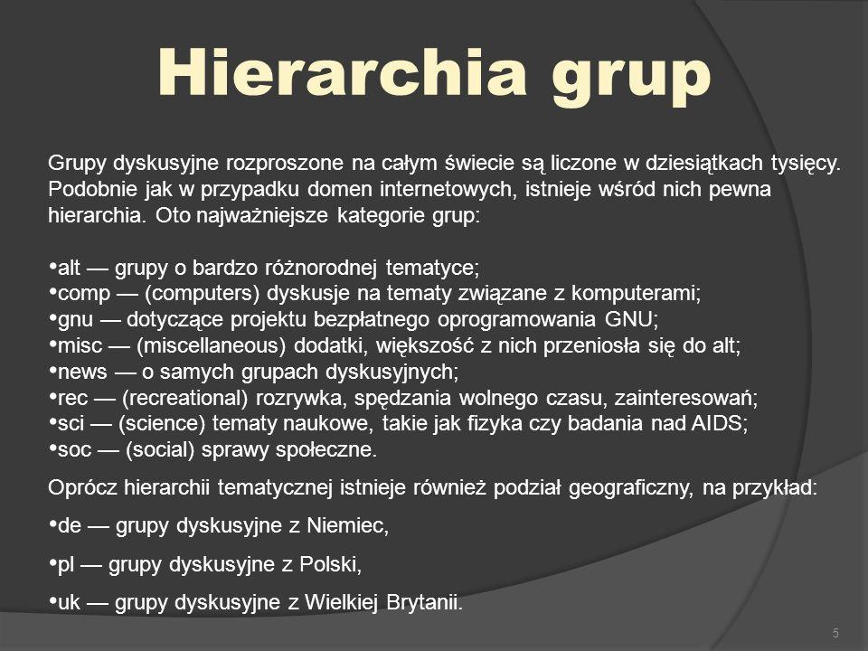 5 Hierarchia grup Grupy dyskusyjne rozproszone na całym świecie są liczone w dziesiątkach tysięcy. Podobnie jak w przypadku domen internetowych, istni