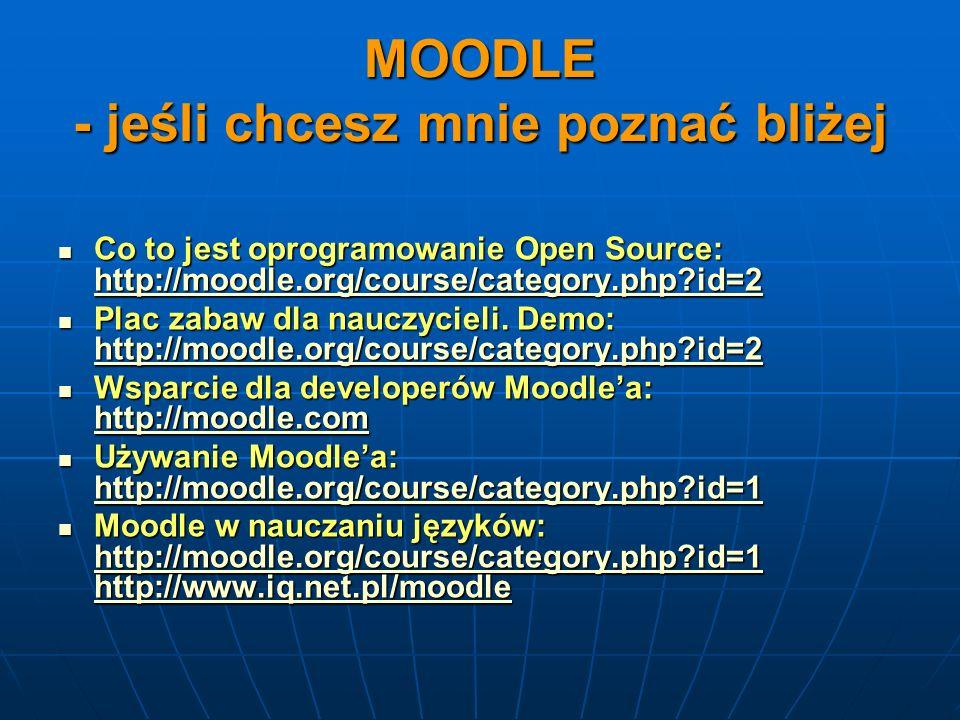 MOODLE - jeśli chcesz mnie poznać bliżej Co to jest oprogramowanie Open Source: http://moodle.org/course/category.php?id=2 Co to jest oprogramowanie O