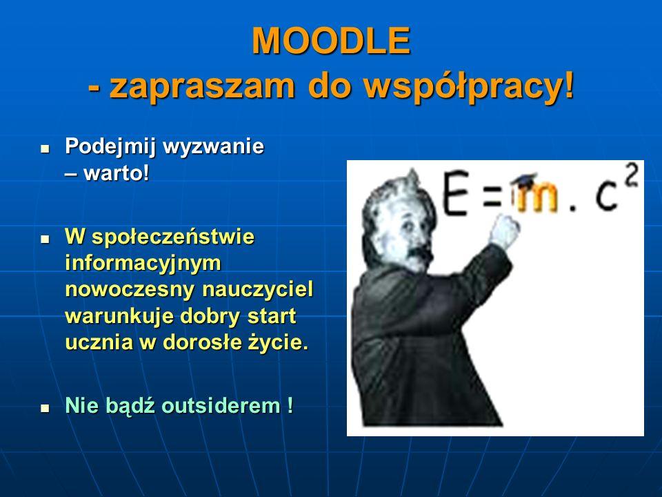 MOODLE - zapraszam do współpracy! Podejmij wyzwanie – warto! Podejmij wyzwanie – warto! W społeczeństwie informacyjnym nowoczesny nauczyciel warunkuje
