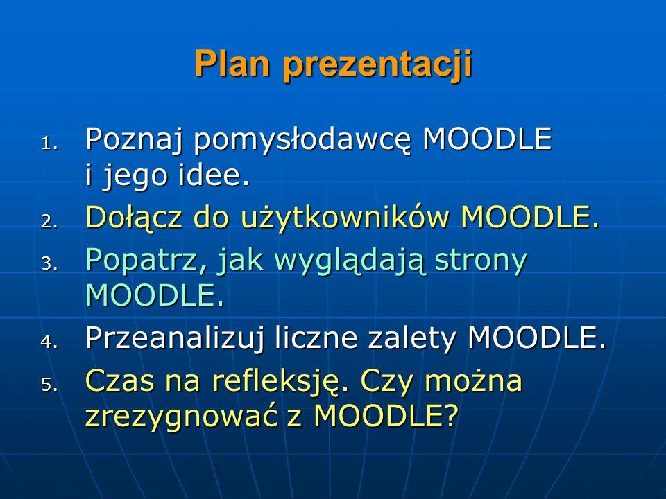 Plan prezentacji 1. Poznaj pomysłodawcę MOODLE i jego idee. 2. Dołącz do użytkowników MOODLE. 3. Popatrz, jak wyglądają strony MOODLE. 4. Przeanalizuj