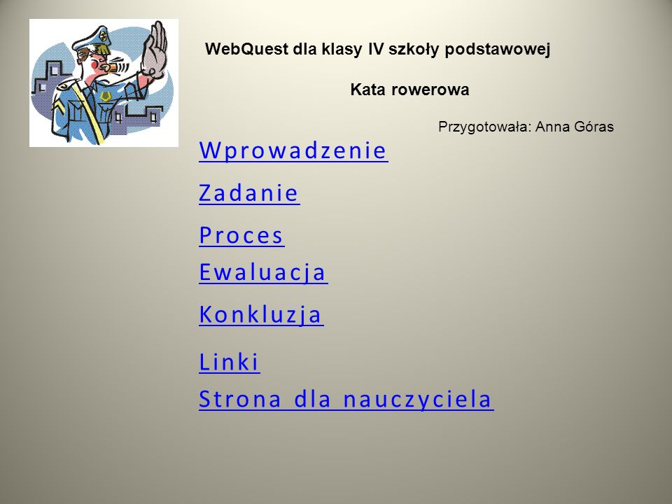 Wprowadzenie Zadanie Ewaluacja Linki Konkluzja Strona dla nauczyciela WebQuest dla klasy IV szkoły podstawowej Kata rowerowa Przygotowała: Anna Góras