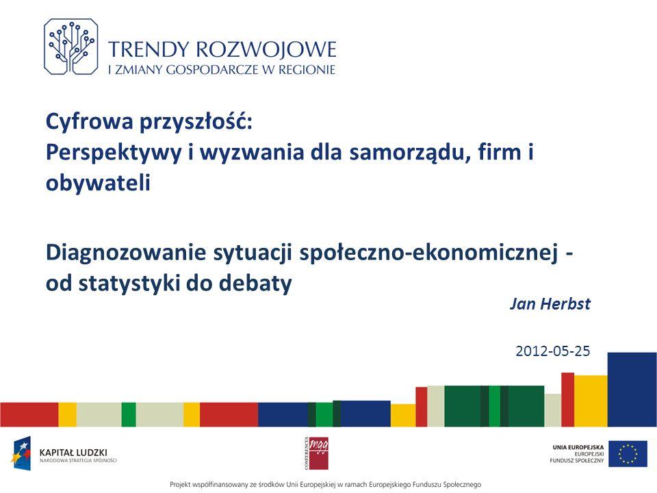 Jan Herbst 2012-05-25 Cyfrowa przyszłość: Perspektywy i wyzwania dla samorządu, firm i obywateli Diagnozowanie sytuacji społeczno-ekonomicznej - od statystyki do debaty